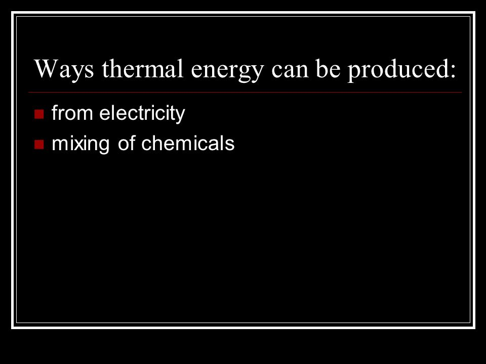 Ways thermal energy can be produced:
