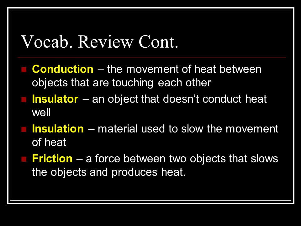 Vocab. Review Cont. Conduction – the movement of heat between objects that are touching each other.