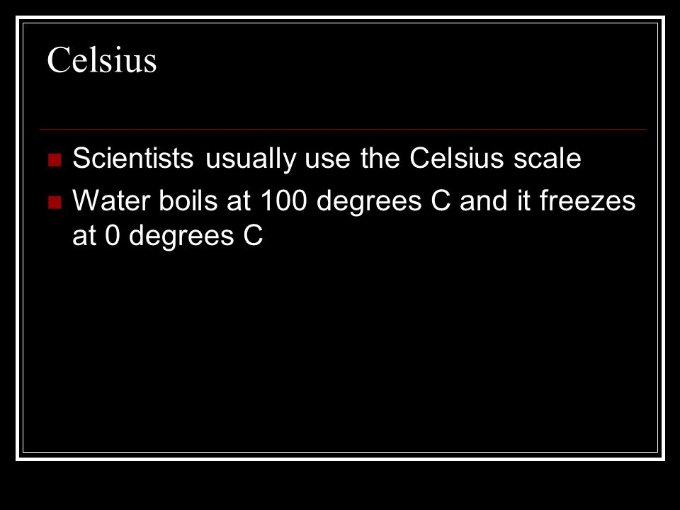 Celsius Scientists usually use the Celsius scale