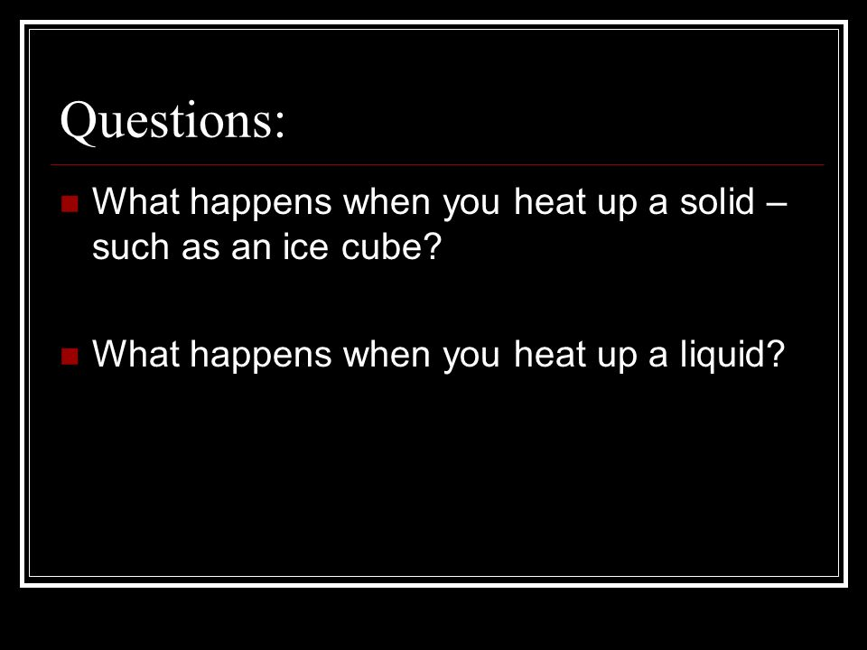 Questions: What happens when you heat up a solid – such as an ice cube.