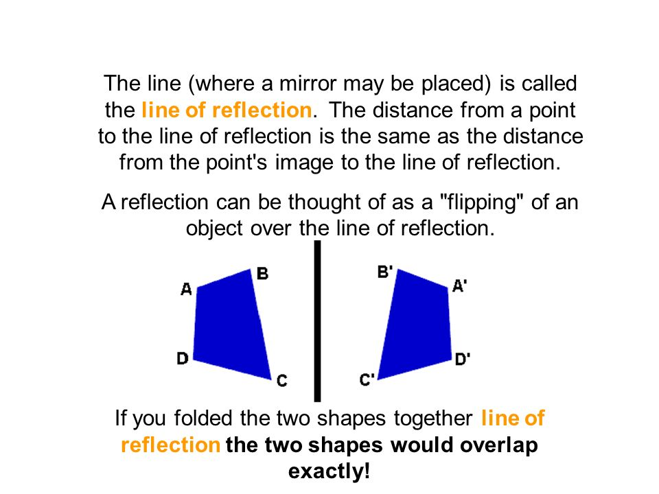 The line (where a mirror may be placed) is called the line of reflection. The distance from a point to the line of reflection is the same as the distance from the point s image to the line of reflection.