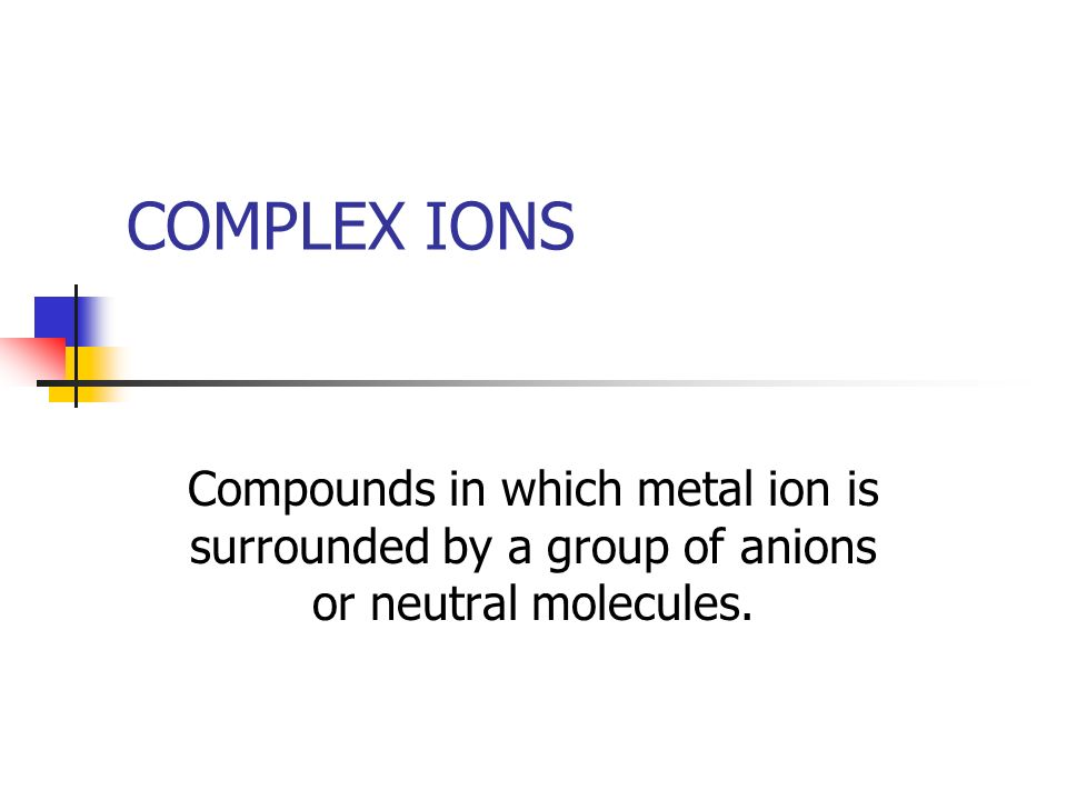 COMPLEX IONS Compounds in which metal ion is surrounded by a group of anions or neutral molecules.