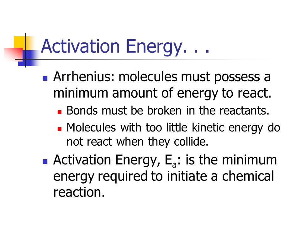 Activation Energy. . . Arrhenius: molecules must possess a minimum amount of energy to react. Bonds must be broken in the reactants.