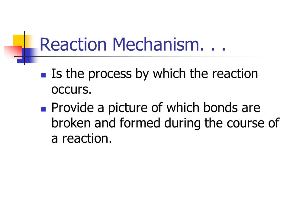 Reaction Mechanism. . . Is the process by which the reaction occurs.