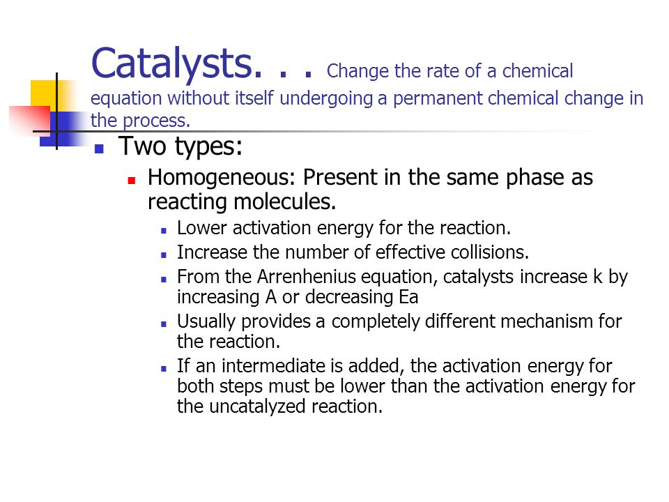 Catalysts. . . Change the rate of a chemical equation without itself undergoing a permanent chemical change in the process.