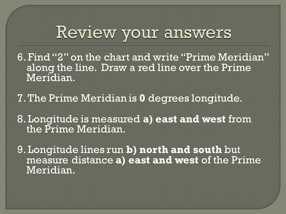 Review your answers 6. Find 2 on the chart and write Prime Meridian along the line. Draw a red line over the Prime Meridian.