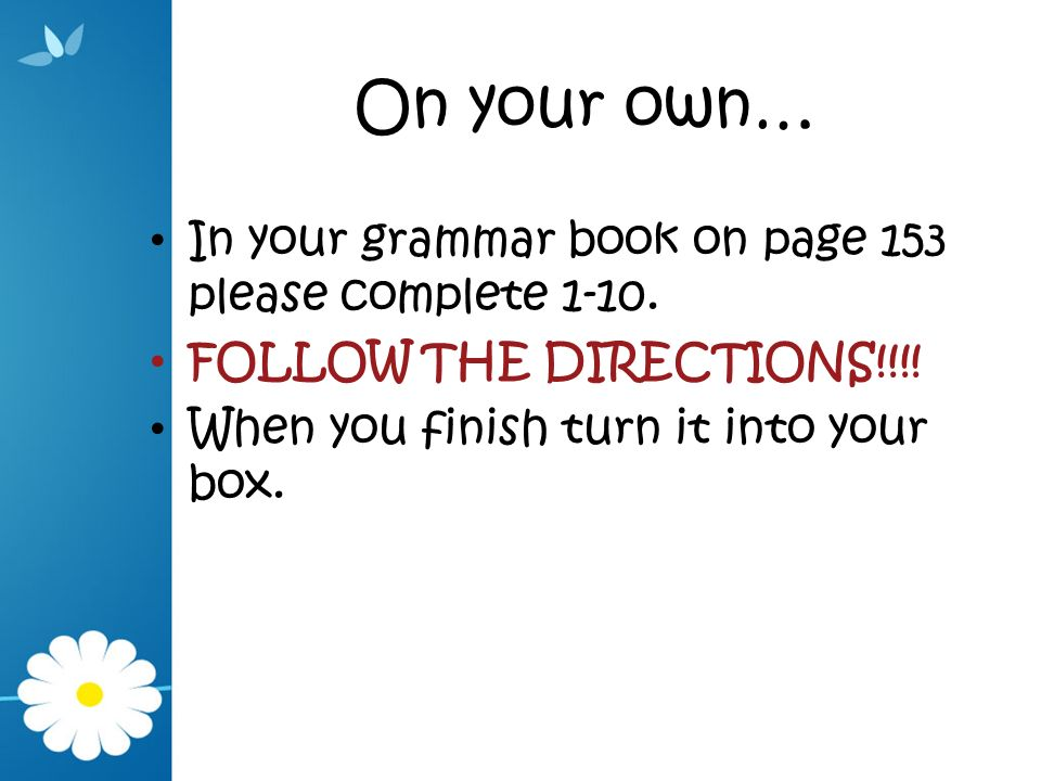 On your own… In your grammar book on page 153 please complete 1-10.