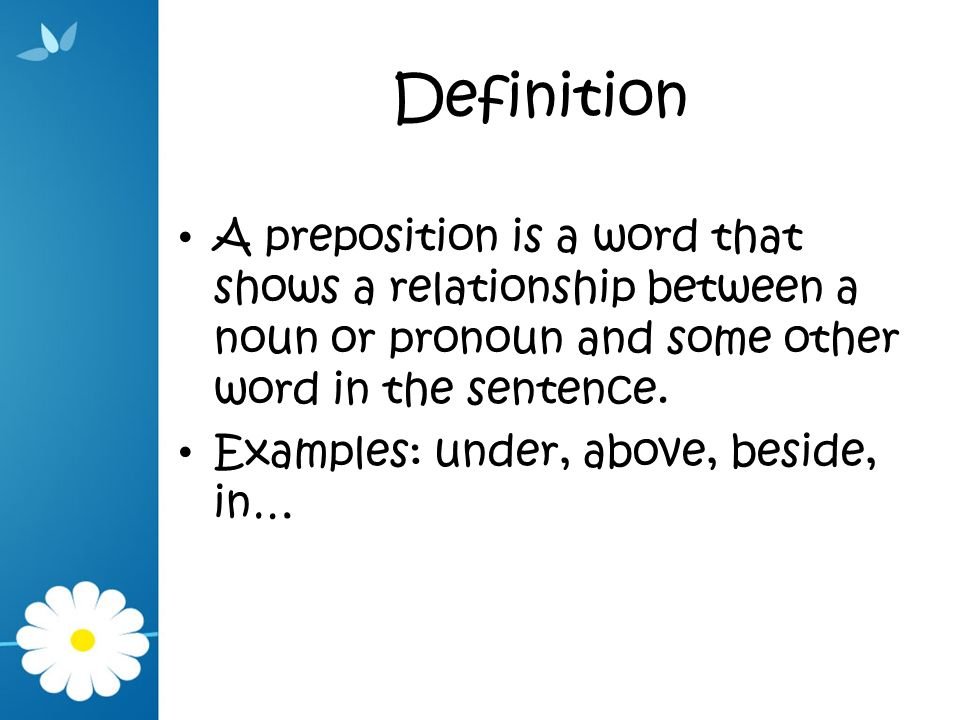 Definition A preposition is a word that shows a relationship between a noun or pronoun and some other word in the sentence.
