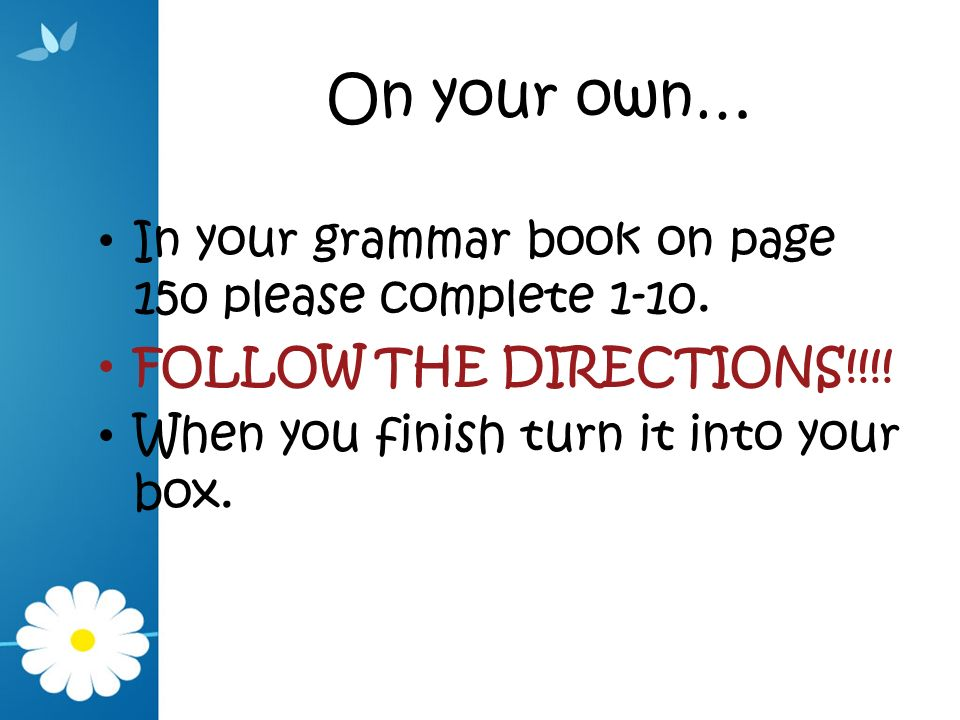 On your own… In your grammar book on page 150 please complete 1-10.