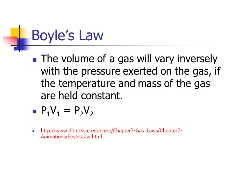 Boyle's Law The volume of a gas will vary inversely with the pressure exerted on the gas, if the temperature and mass of the gas are held constant.