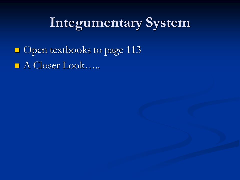 Integumentary System Open textbooks to page 113 A Closer Look…..