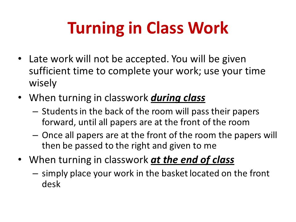 Turning in Class Work Late work will not be accepted. You will be given sufficient time to complete your work; use your time wisely.
