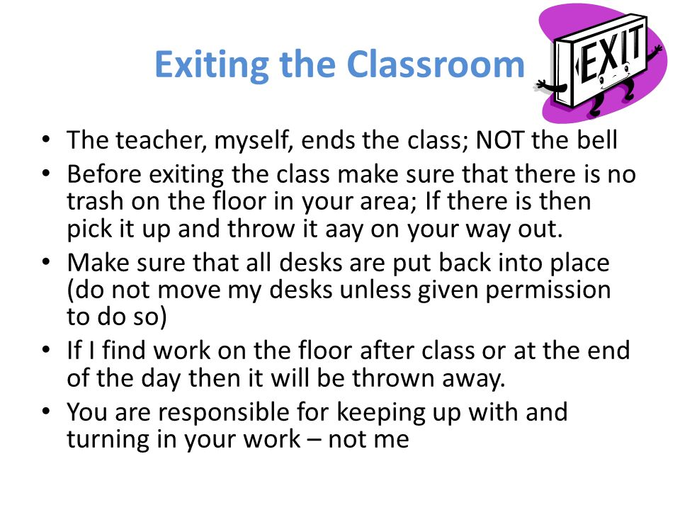 Exiting the Classroom The teacher, myself, ends the class; NOT the bell.