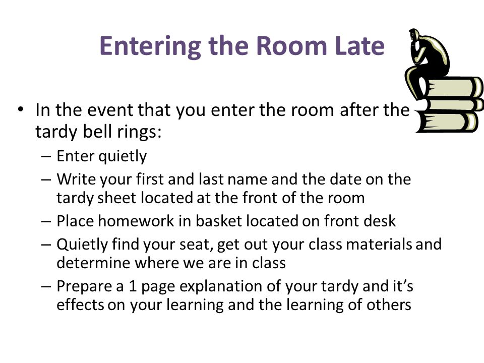 Entering the Room LateIn the event that you enter the room after the tardy bell rings: Enter quietly.