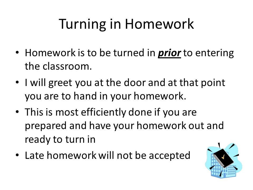 Turning in Homework Homework is to be turned in prior to entering the classroom.