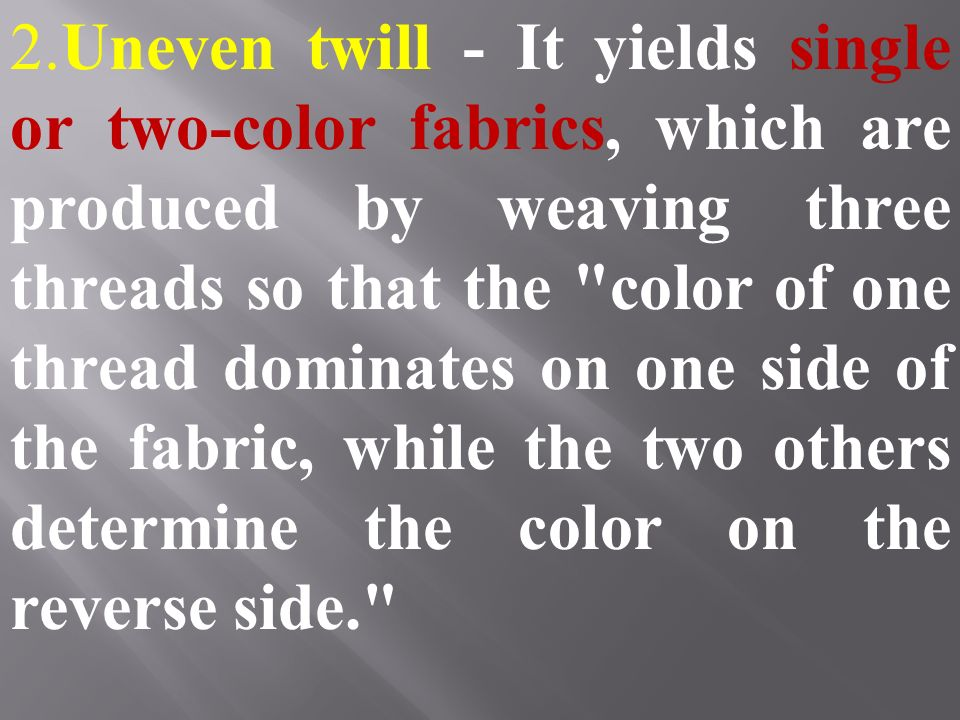 2.Uneven twill - It yields single or two-color fabrics, which are produced by weaving three threads so that the color of one thread dominates on one side of the fabric, while the two others determine the color on the reverse side.