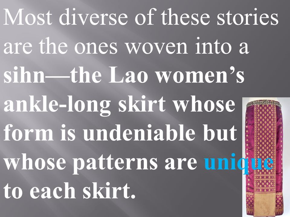 Most diverse of these stories are the ones woven into a sihn—the Lao women's ankle-long skirt whose form is undeniable but whose patterns are unique to each skirt.