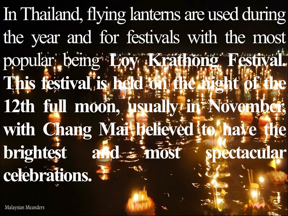 In Thailand, flying lanterns are used during the year and for festivals with the most popular being Loy Krathong Festival.