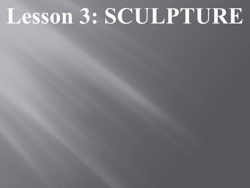 Lesson 3: SCULPTURE