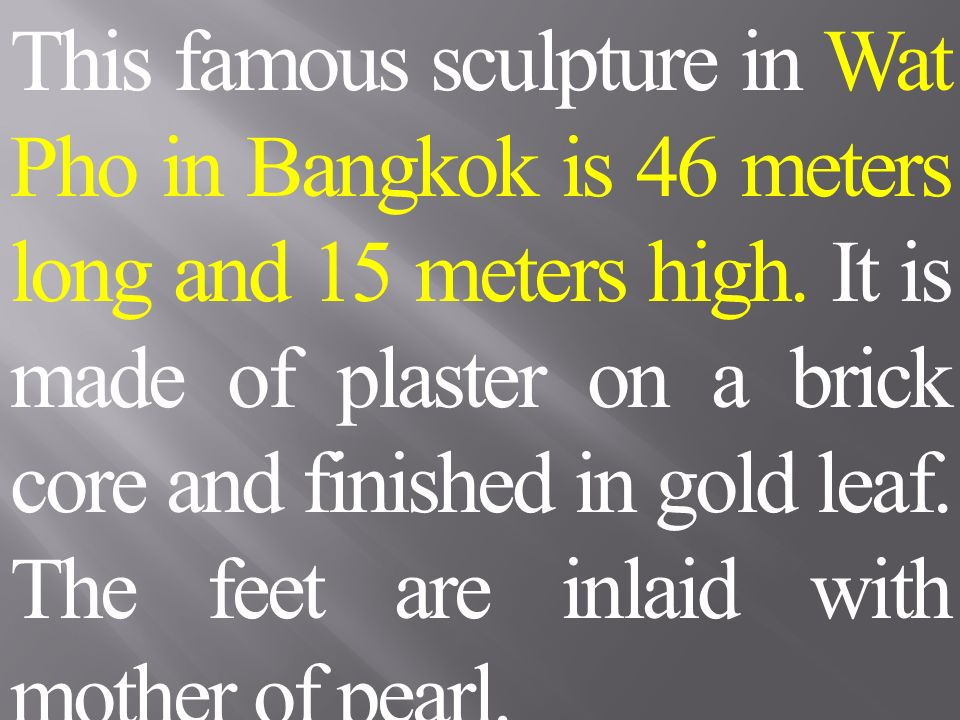 This famous sculpture in Wat Pho in Bangkok is 46 meters long and 15 meters high.