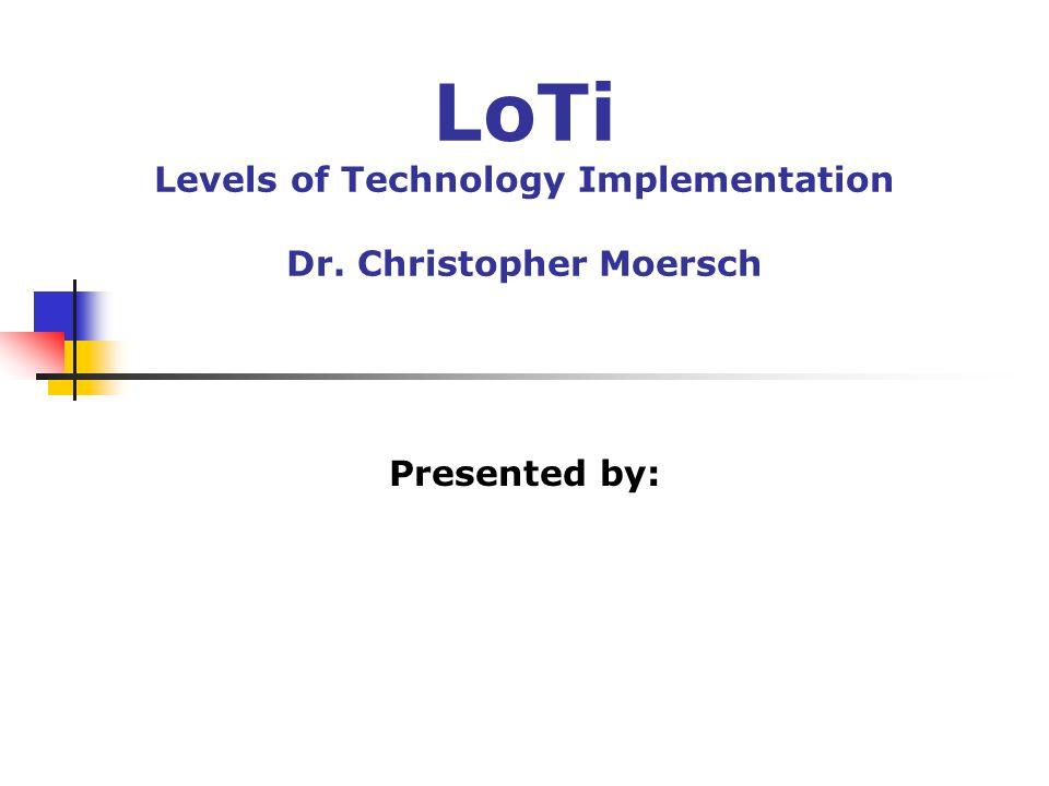 LoTi Levels of Technology Implementation Dr. Christopher Moersch