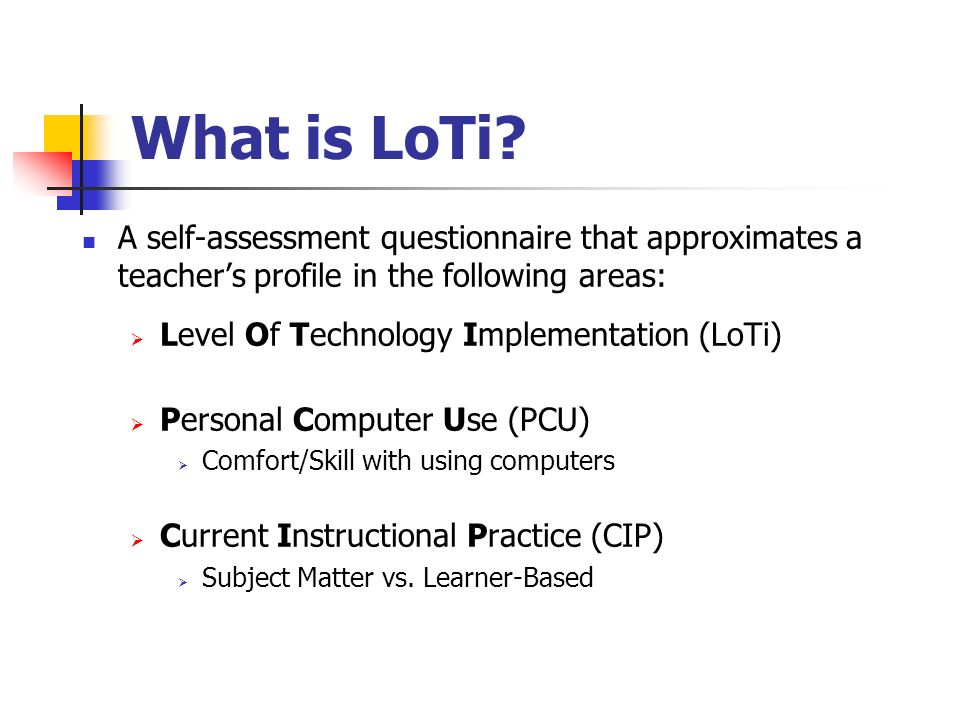 What is LoTi A self-assessment questionnaire that approximates a teacher's profile in the following areas: