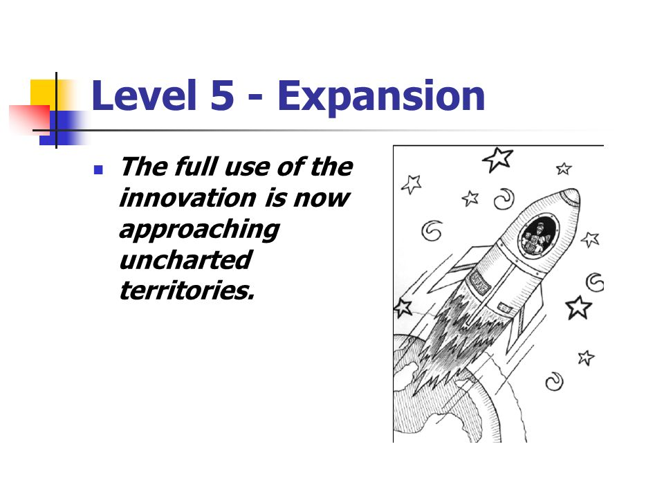 Level 5 - Expansion The full use of the innovation is now approaching uncharted territories.
