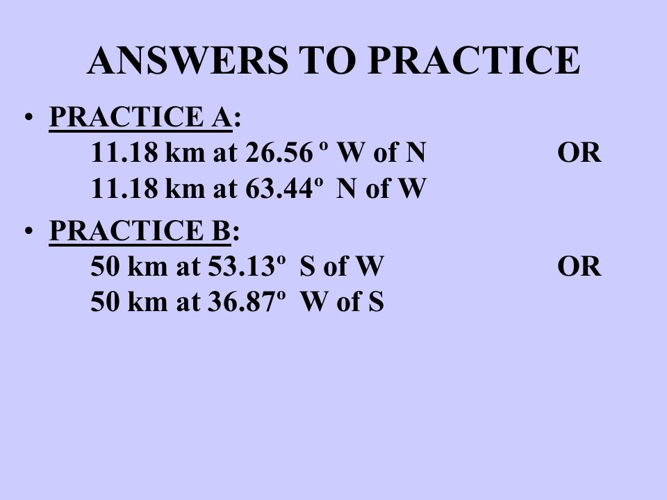 ANSWERS TO PRACTICE PRACTICE A: 11.18 km at 26.56 º W of N OR 11.18 km at 63.44º N of W.