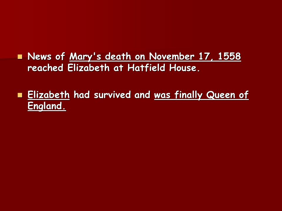 News of Mary s death on November 17, 1558 reached Elizabeth at Hatfield House.