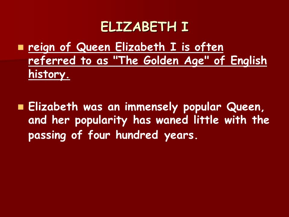 a history of the golden age era during the reign of queen elizabeth i Queen elizabeth i, the daughter of henry viii and the last of the tudors, is thought of by many as england's best monarch because england expanded and prospered during her reign for this reason, her reign, which is frequently called the elizabethan age, is also called the golden age this period is.
