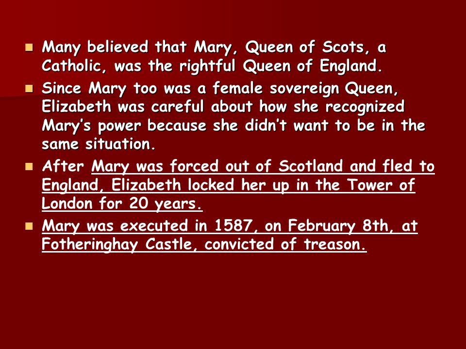 Many believed that Mary, Queen of Scots, a Catholic, was the rightful Queen of England.