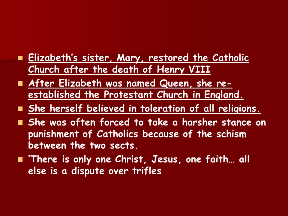 Elizabeth's sister, Mary, restored the Catholic Church after the death of Henry VIII