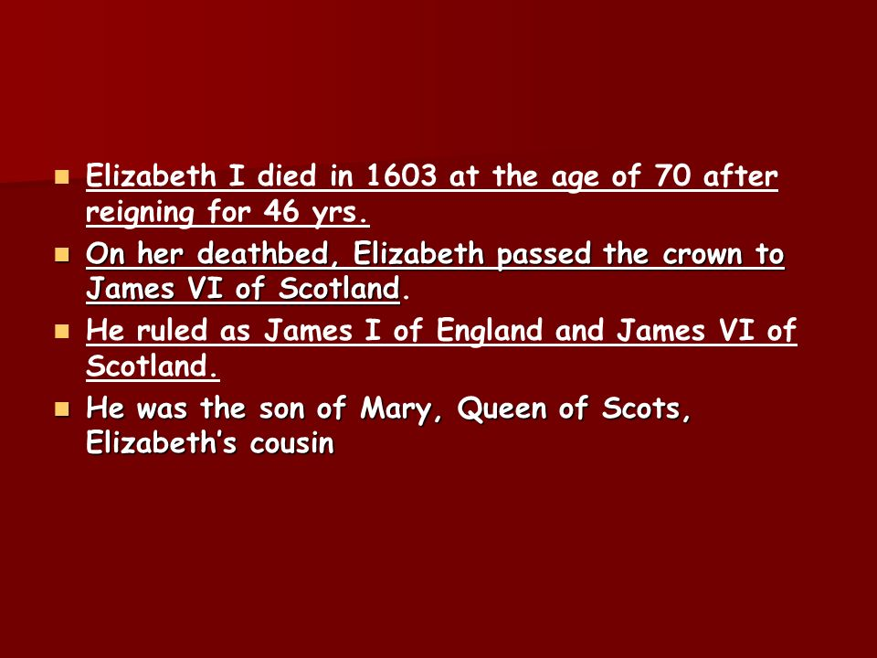 Elizabeth I died in 1603 at the age of 70 after reigning for 46 yrs.
