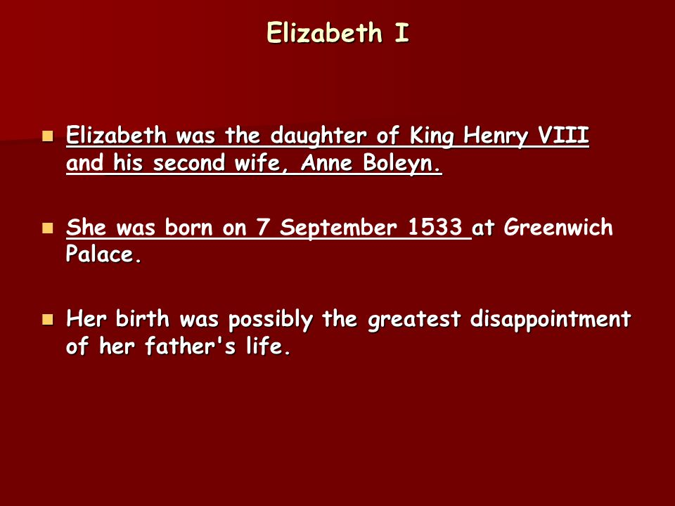 Elizabeth I Elizabeth was the daughter of King Henry VIII and his second wife, Anne Boleyn. She was born on 7 September 1533 at Greenwich Palace.