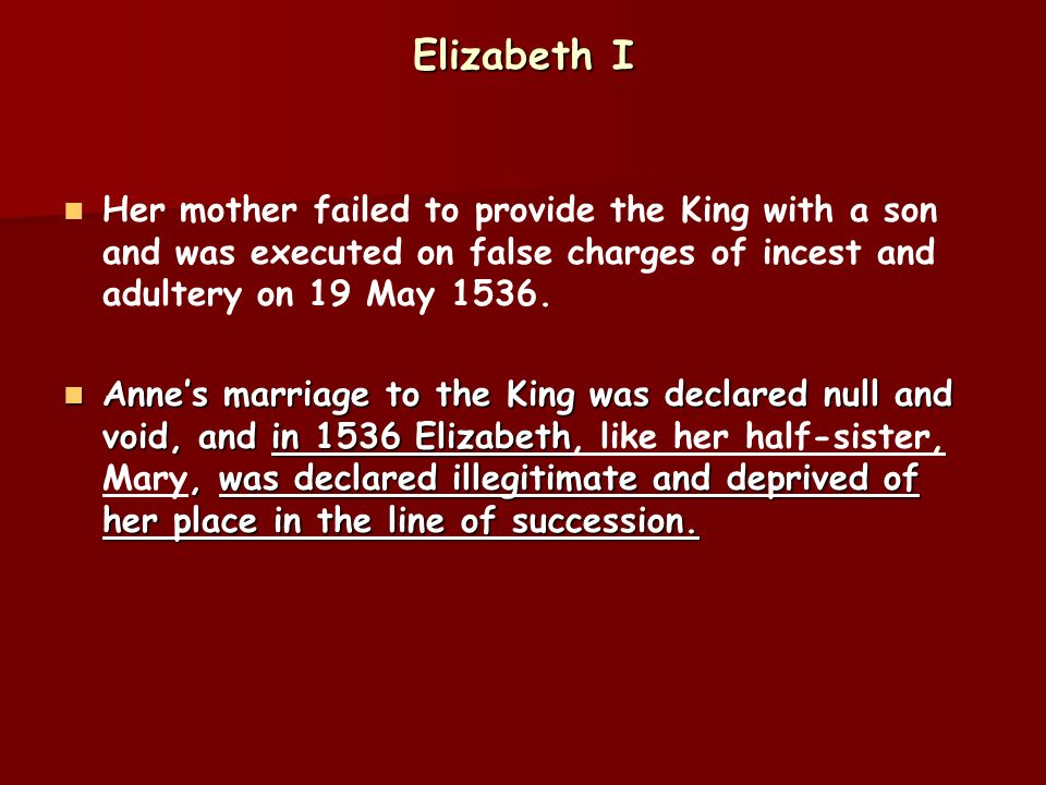 Elizabeth I Her mother failed to provide the King with a son and was executed on false charges of incest and adultery on 19 May