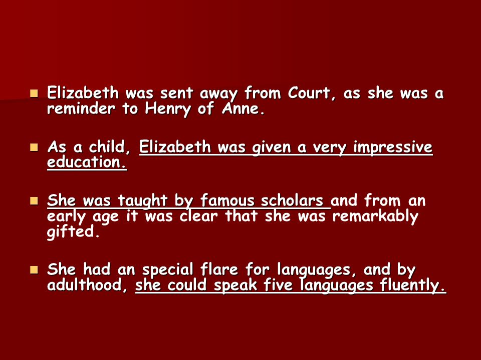 Elizabeth was sent away from Court, as she was a reminder to Henry of Anne.