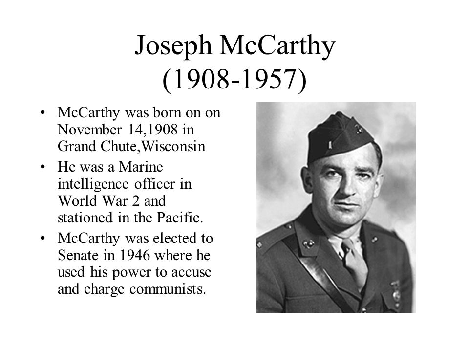 Joseph McCarthy ( ) McCarthy was born on on November 14,1908 in Grand Chute,Wisconsin.