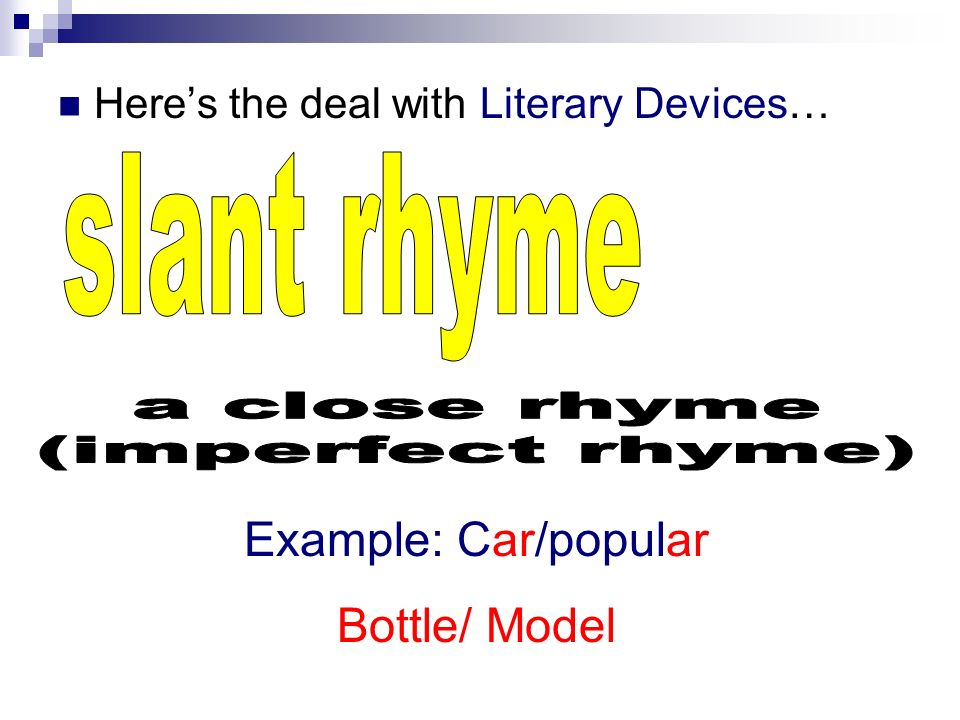 slant rhyme a close rhyme (imperfect rhyme) Example: Car/popular