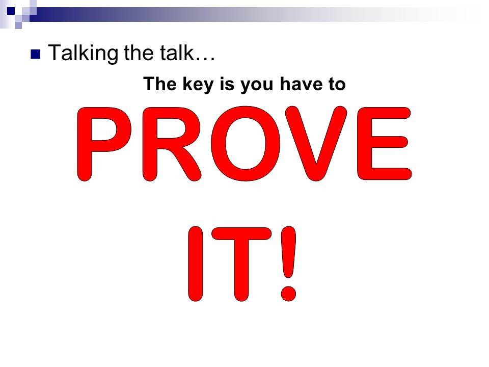 Talking the talk… The key is you have to PROVE IT!