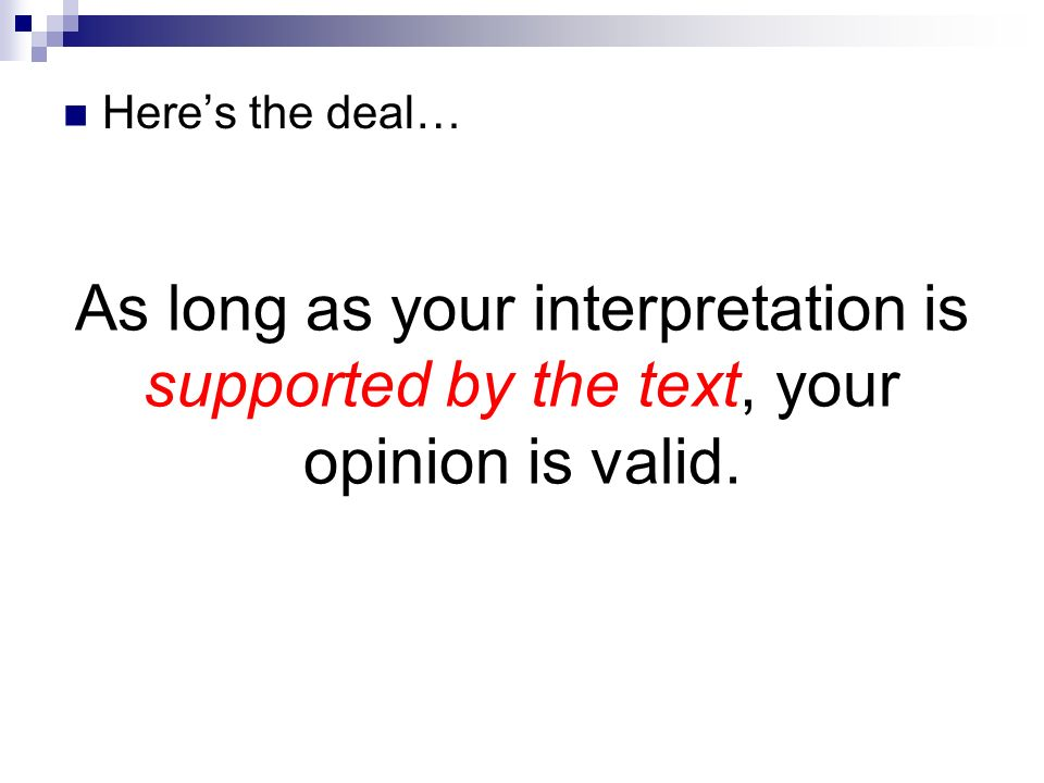 Here's the deal… As long as your interpretation is supported by the text, your opinion is valid.