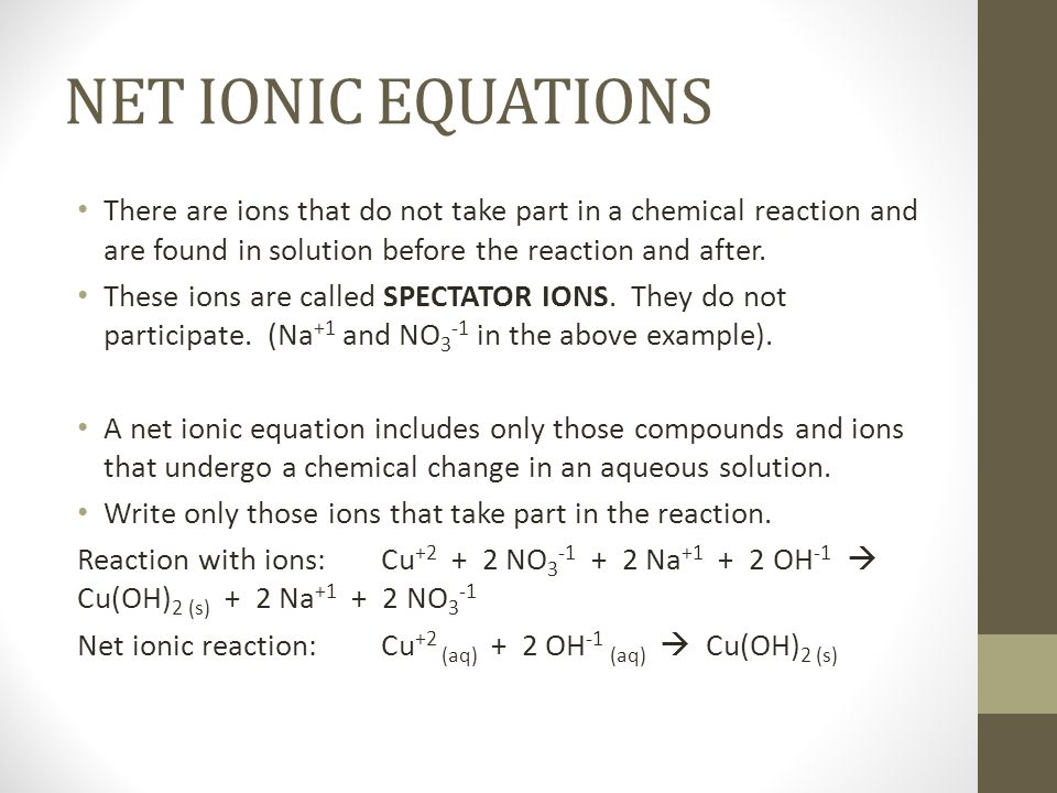 NET IONIC EQUATIONSThere are ions that do not take part in a chemical reaction and are found in solution before the reaction and after.