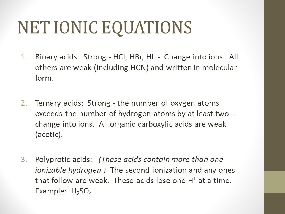 NET IONIC EQUATIONSBinary acids: Strong - HCl, HBr, HI - Change into ions. All others are weak (including HCN) and written in molecular form.