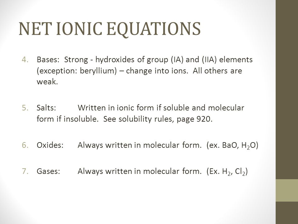 NET IONIC EQUATIONSBases: Strong - hydroxides of group (IA) and (IIA) elements (exception: beryllium) – change into ions. All others are weak.