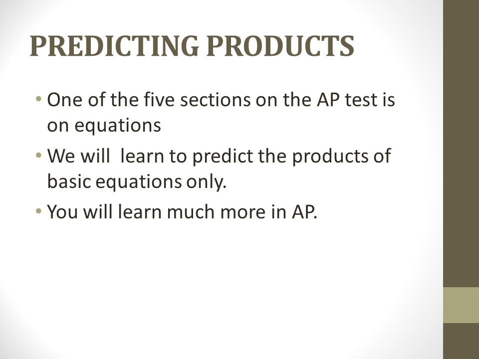 PREDICTING PRODUCTS One of the five sections on the AP test is on equations. We will learn to predict the products of basic equations only.
