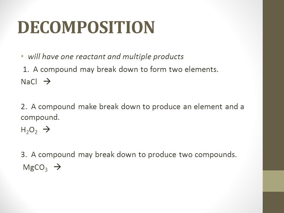 DECOMPOSITION will have one reactant and multiple products