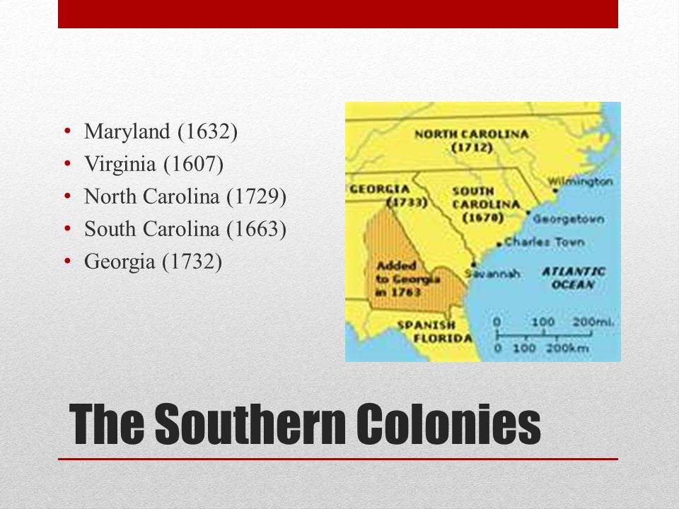 The Southern Colonies Maryland (1632) Virginia (1607)