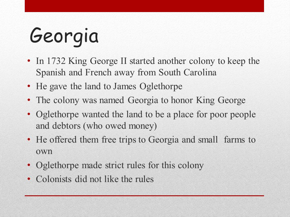 Georgia In 1732 King George II started another colony to keep the Spanish and French away from South Carolina.
