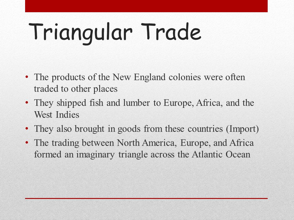 Triangular Trade The products of the New England colonies were often traded to other places.