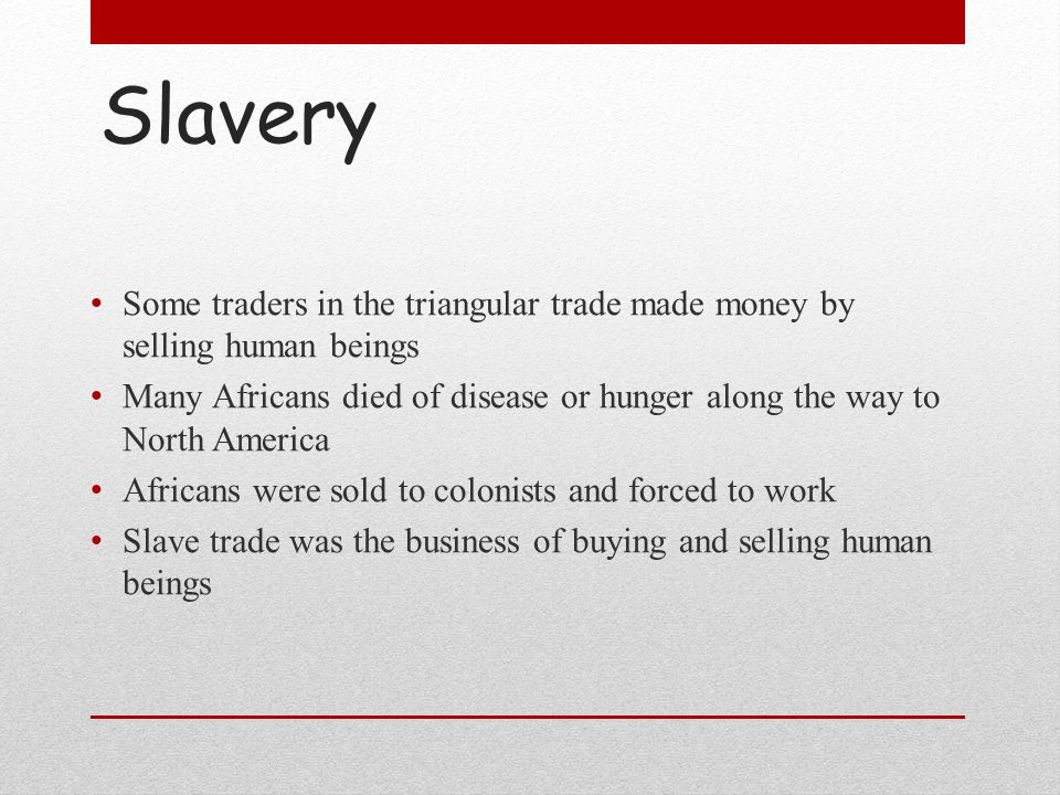 Slavery Some traders in the triangular trade made money by selling human beings.