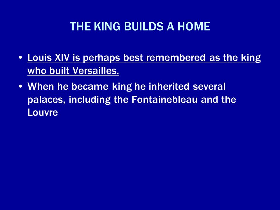 THE KING BUILDS A HOME Louis XIV is perhaps best remembered as the king who built Versailles.
